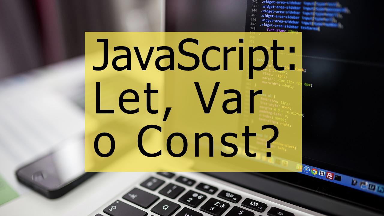 JavaScript: Para que se usa Let, Const y Var