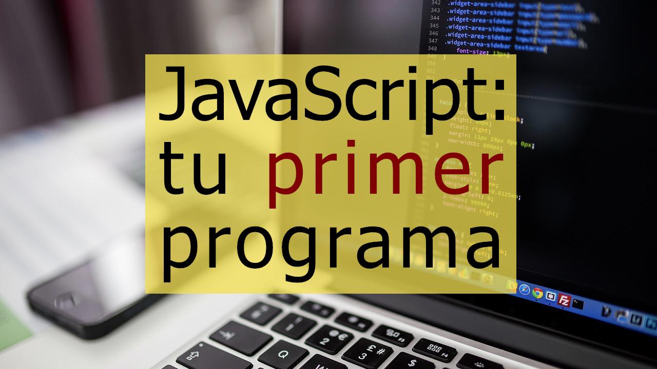JavaScript: Tu primer programa (introducción)